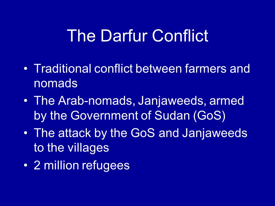 The Darfur Conflict Traditional conflict between farmers and nomads The Arab-nomads, Janjaweeds, armed by the Government of Sudan (GoS) The attack by the GoS and Janjaweeds to the villages 2 million refugees