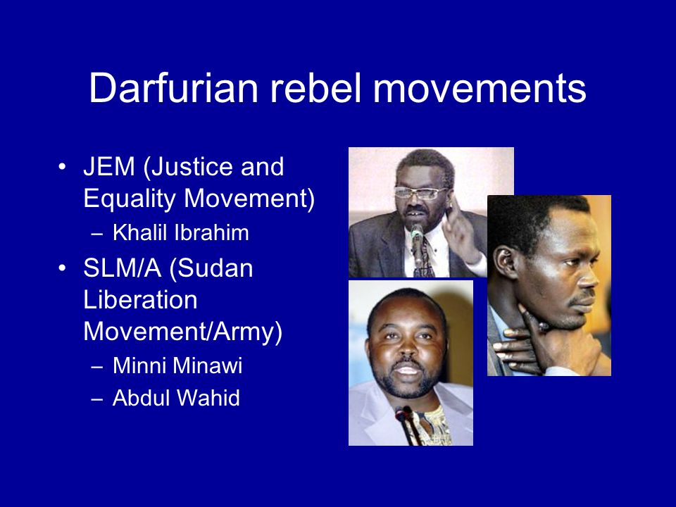 Darfurian rebel movements JEM (Justice and Equality Movement) –Khalil Ibrahim SLM/A (Sudan Liberation Movement/Army) –Minni Minawi –Abdul Wahid