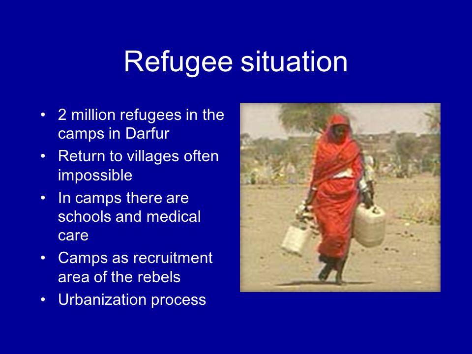 Refugee situation 2 million refugees in the camps in Darfur Return to villages often impossible In camps there are schools and medical care Camps as recruitment area of the rebels Urbanization process