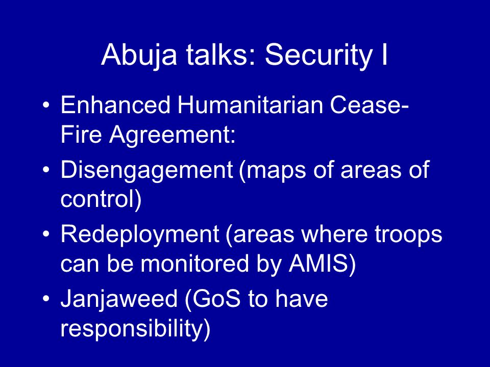 Abuja talks: Security I Enhanced Humanitarian Cease- Fire Agreement: Disengagement (maps of areas of control) Redeployment (areas where troops can be monitored by AMIS) Janjaweed (GoS to have responsibility)