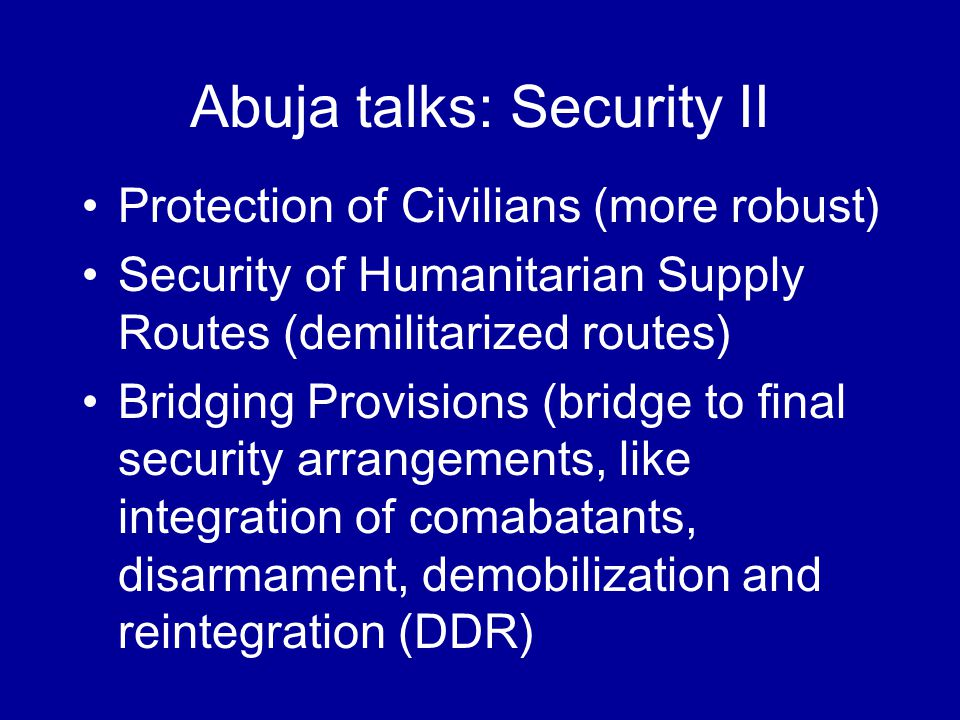 Abuja talks: Security II Protection of Civilians (more robust) Security of Humanitarian Supply Routes (demilitarized routes) Bridging Provisions (bridge to final security arrangements, like integration of comabatants, disarmament, demobilization and reintegration (DDR)