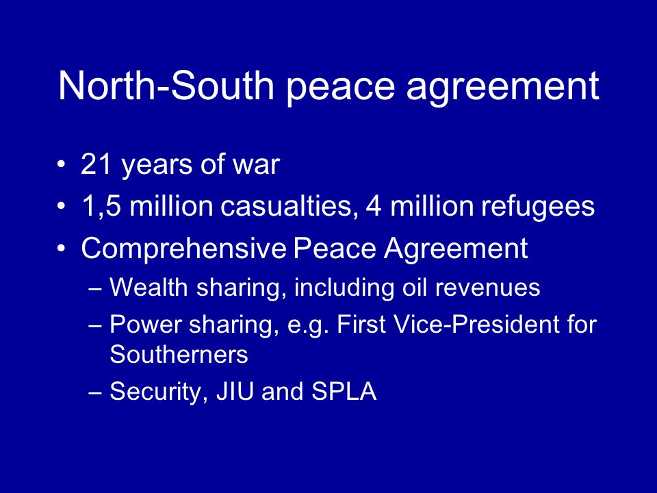 North-South peace agreement 21 years of war 1,5 million casualties, 4 million refugees Comprehensive Peace Agreement –Wealth sharing, including oil revenues –Power sharing, e.g.