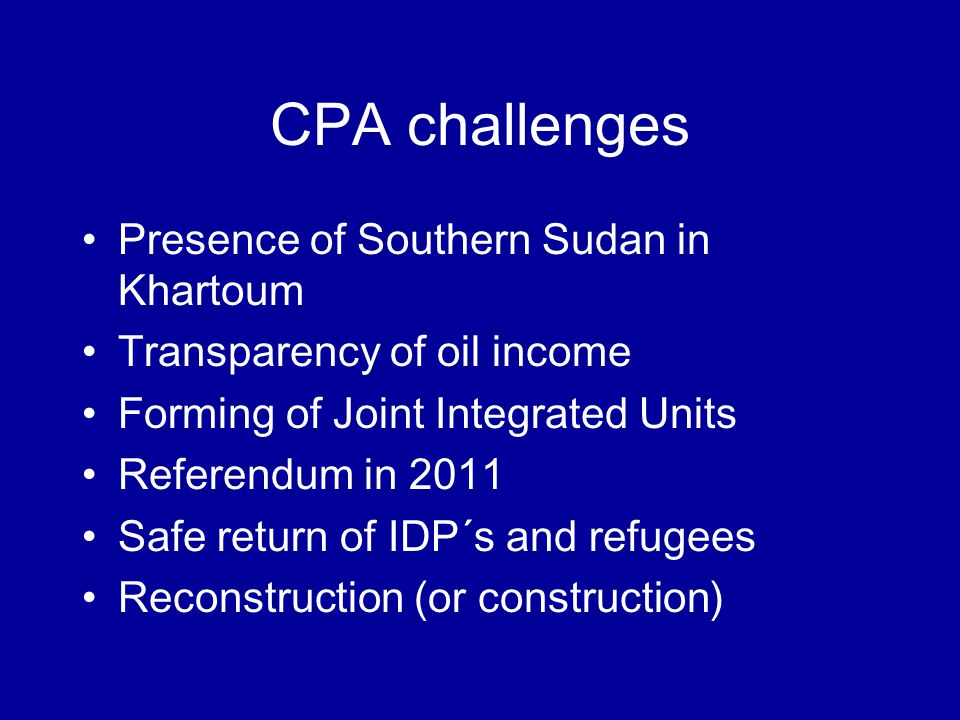 CPA challenges Presence of Southern Sudan in Khartoum Transparency of oil income Forming of Joint Integrated Units Referendum in 2011 Safe return of IDP´s and refugees Reconstruction (or construction)