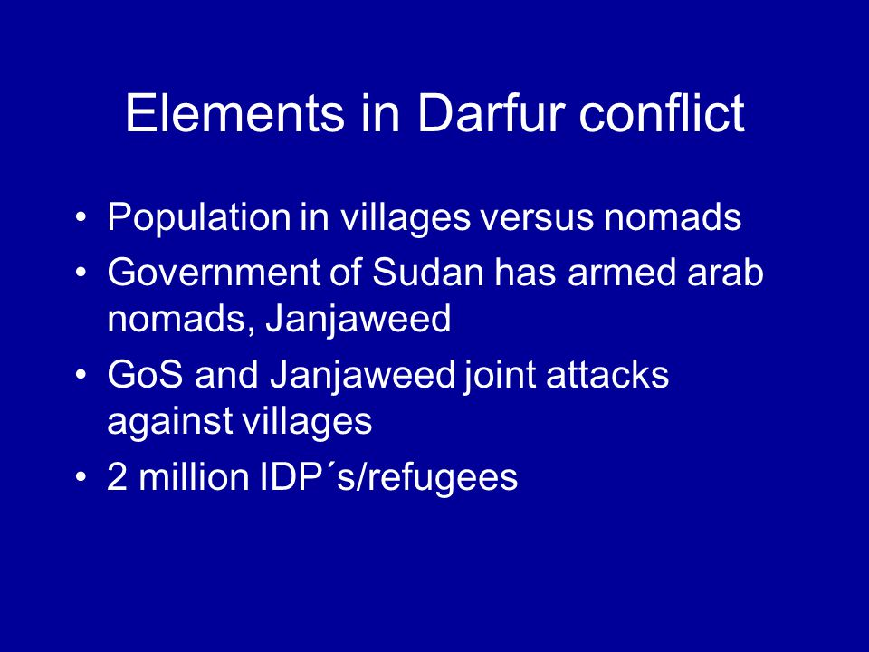 Elements in Darfur conflict Population in villages versus nomads Government of Sudan has armed arab nomads, Janjaweed GoS and Janjaweed joint attacks against villages 2 million IDP´s/refugees