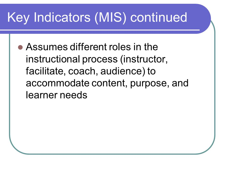 Key Indicators (MIS) continued Assumes different roles in the instructional process (instructor, facilitate, coach, audience) to accommodate content, purpose, and learner needs