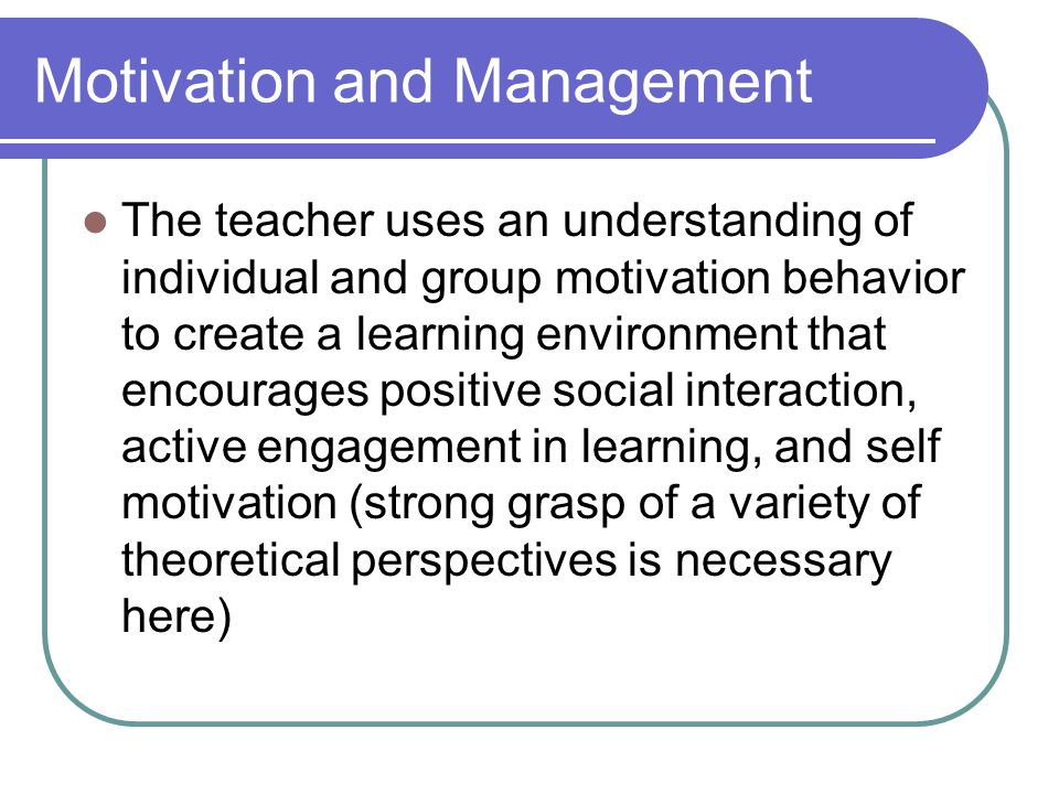 Motivation and Management The teacher uses an understanding of individual and group motivation behavior to create a learning environment that encourages positive social interaction, active engagement in learning, and self motivation (strong grasp of a variety of theoretical perspectives is necessary here)