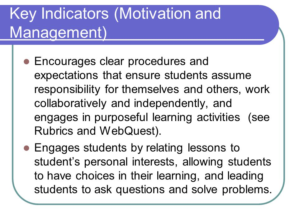 Key Indicators (Motivation and Management) Encourages clear procedures and expectations that ensure students assume responsibility for themselves and others, work collaboratively and independently, and engages in purposeful learning activities (see Rubrics and WebQuest).