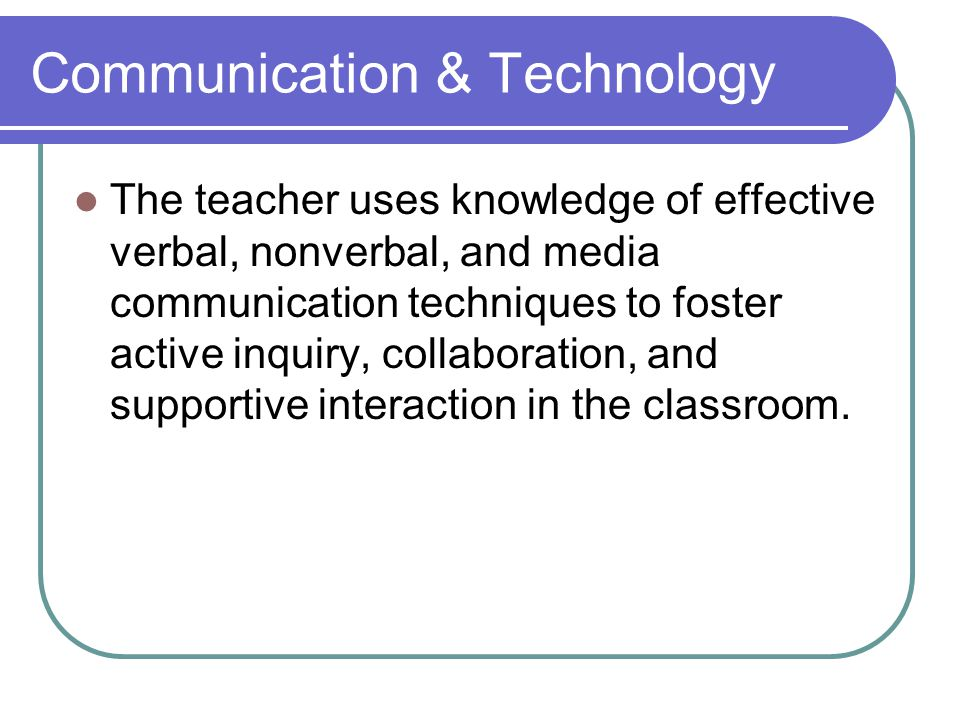 Communication & Technology The teacher uses knowledge of effective verbal, nonverbal, and media communication techniques to foster active inquiry, collaboration, and supportive interaction in the classroom.