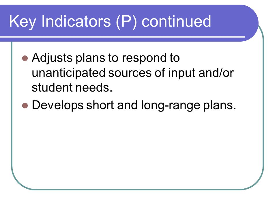 Key Indicators (P) continued Adjusts plans to respond to unanticipated sources of input and/or student needs.