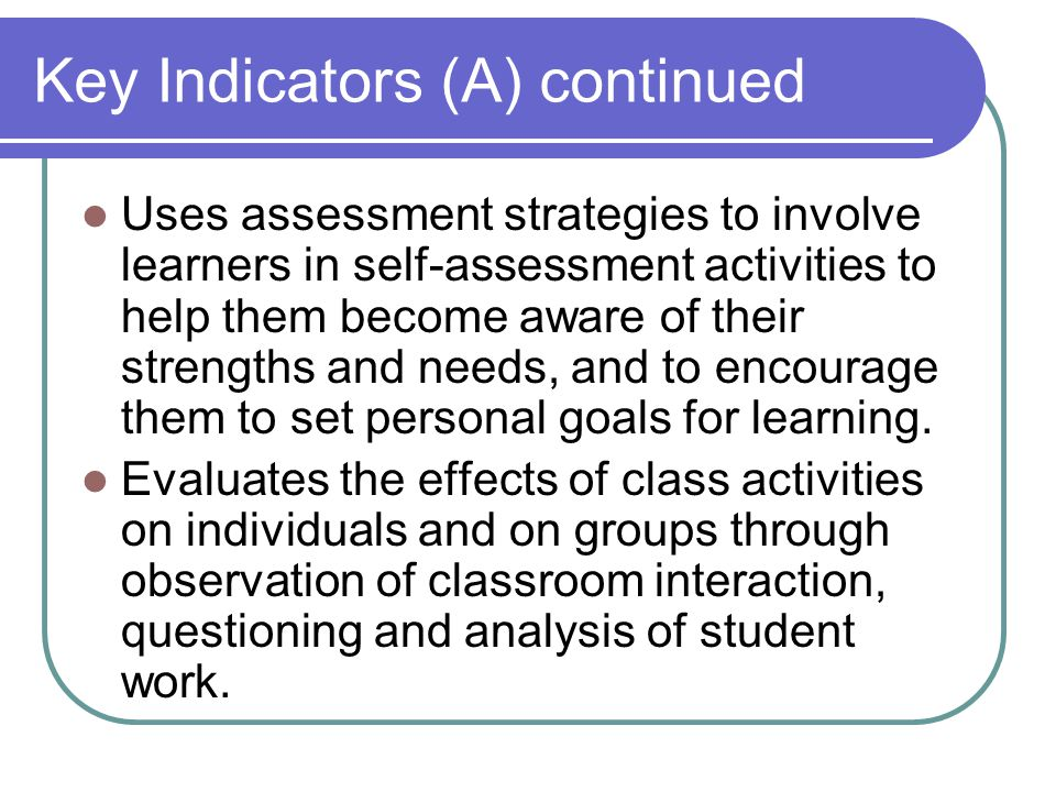 Key Indicators (A) continued Uses assessment strategies to involve learners in self-assessment activities to help them become aware of their strengths and needs, and to encourage them to set personal goals for learning.