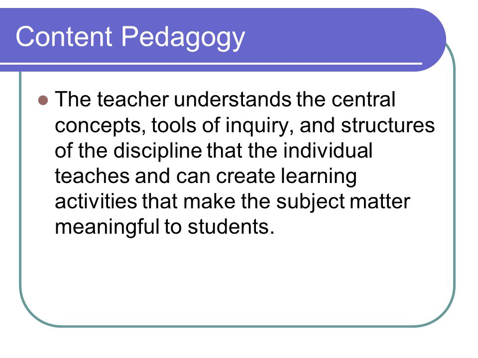 Content Pedagogy The teacher understands the central concepts, tools of inquiry, and structures of the discipline that the individual teaches and can create learning activities that make the subject matter meaningful to students.