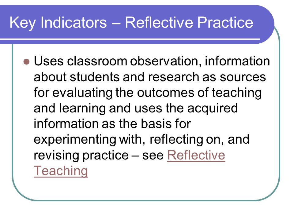 Key Indicators – Reflective Practice Uses classroom observation, information about students and research as sources for evaluating the outcomes of teaching and learning and uses the acquired information as the basis for experimenting with, reflecting on, and revising practice – see Reflective TeachingReflective Teaching
