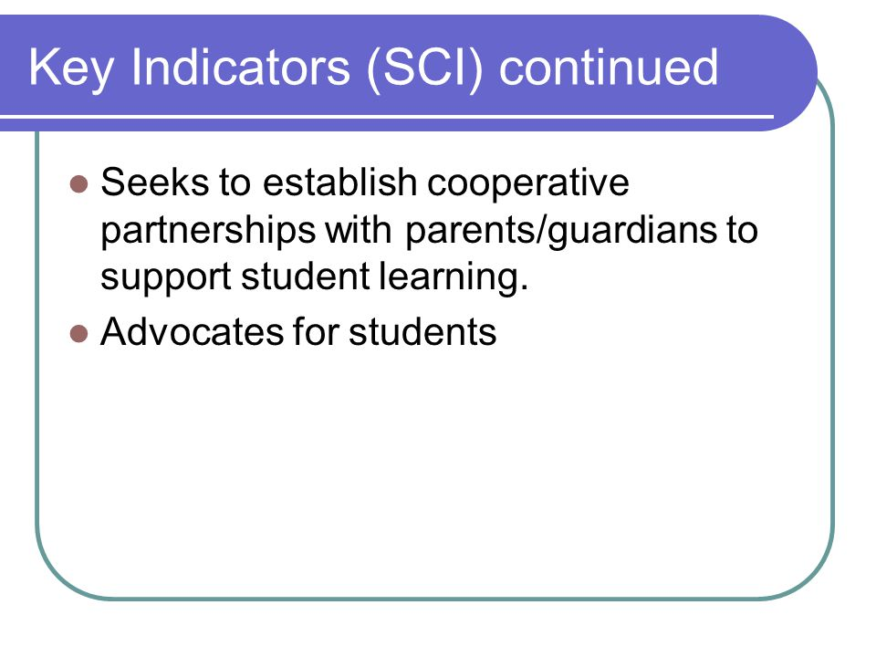 Key Indicators (SCI) continued Seeks to establish cooperative partnerships with parents/guardians to support student learning.
