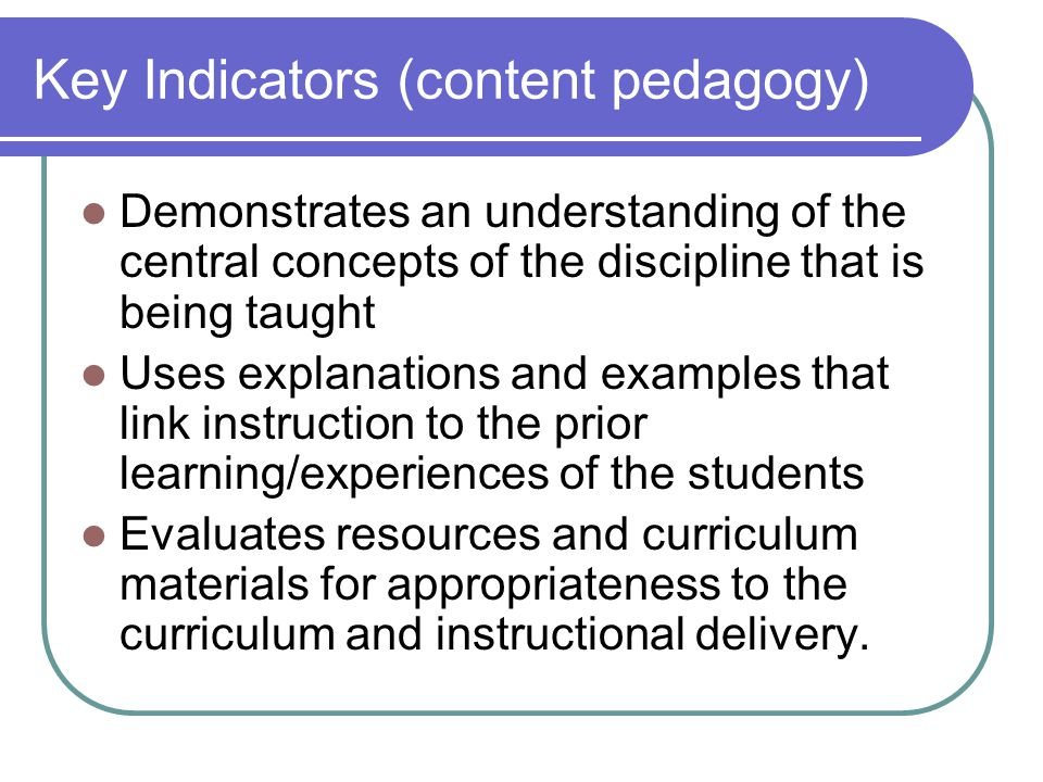 Key Indicators (content pedagogy) Demonstrates an understanding of the central concepts of the discipline that is being taught Uses explanations and examples that link instruction to the prior learning/experiences of the students Evaluates resources and curriculum materials for appropriateness to the curriculum and instructional delivery.