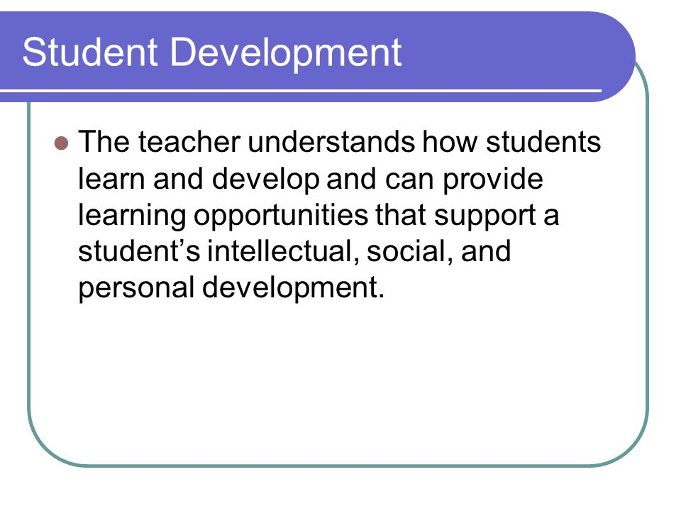 Student Development The teacher understands how students learn and develop and can provide learning opportunities that support a student's intellectual, social, and personal development.