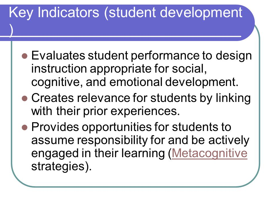 Key Indicators (student development ) Evaluates student performance to design instruction appropriate for social, cognitive, and emotional development.