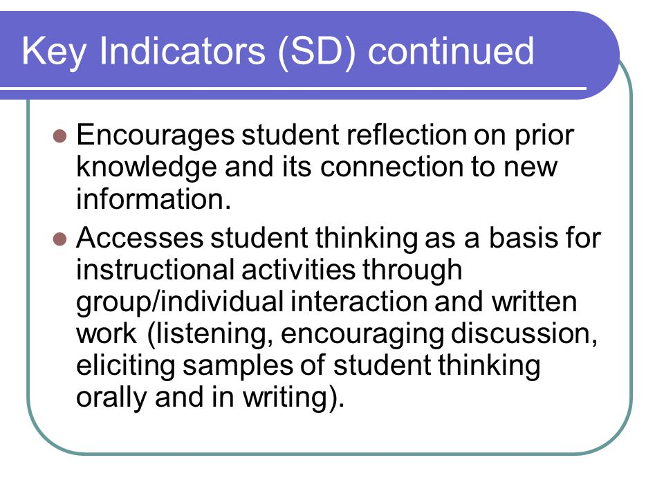 Key Indicators (SD) continued Encourages student reflection on prior knowledge and its connection to new information.