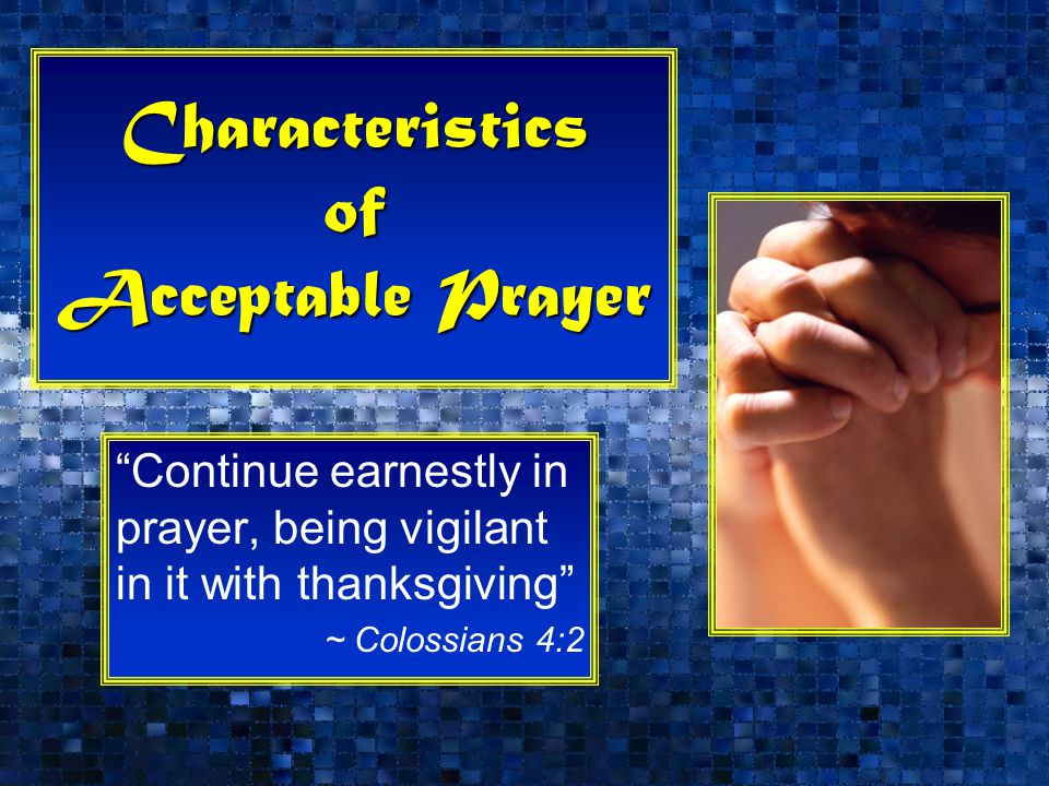 Characteristics of Acceptable Prayer Continue earnestly in prayer, being vigilant in it with thanksgiving ~ Colossians 4:2