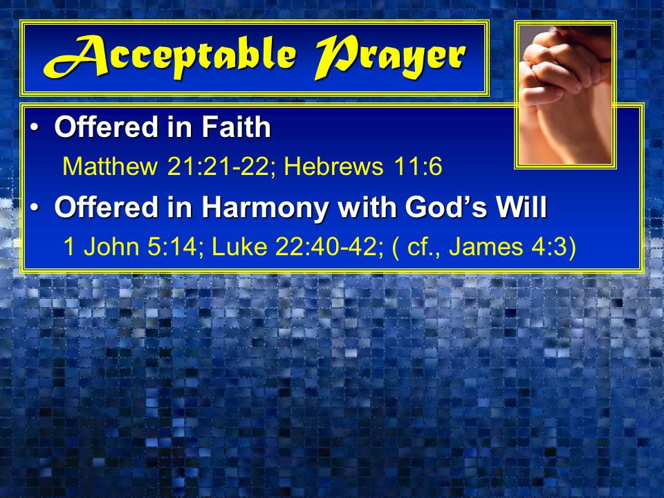 Acceptable Prayer Offered in FaithOffered in Faith Matthew 21:21-22; Hebrews 11:6 Offered in Harmony with God's WillOffered in Harmony with God's Will 1 John 5:14; Luke 22:40-42; ( cf., James 4:3)