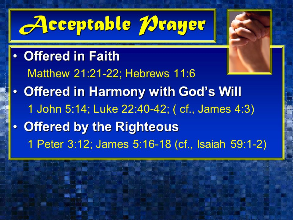 Acceptable Prayer Offered in FaithOffered in Faith Matthew 21:21-22; Hebrews 11:6 Offered in Harmony with God's WillOffered in Harmony with God's Will 1 John 5:14; Luke 22:40-42; ( cf., James 4:3) Offered by the RighteousOffered by the Righteous 1 Peter 3:12; James 5:16-18 (cf., Isaiah 59:1-2)