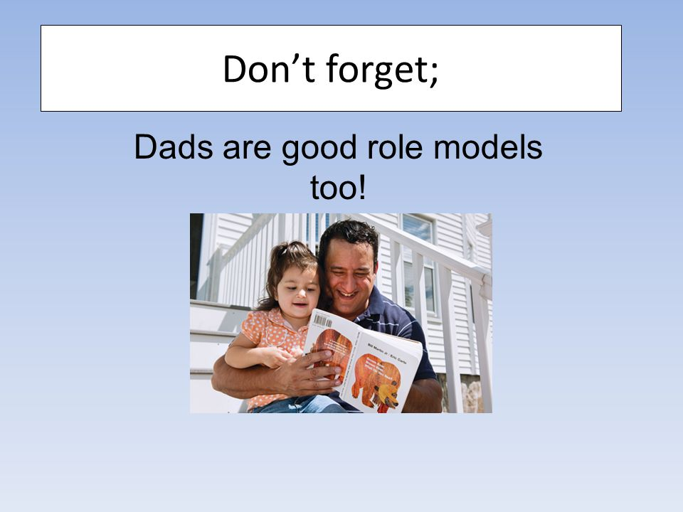 Don't forget; Dads are good role models too!