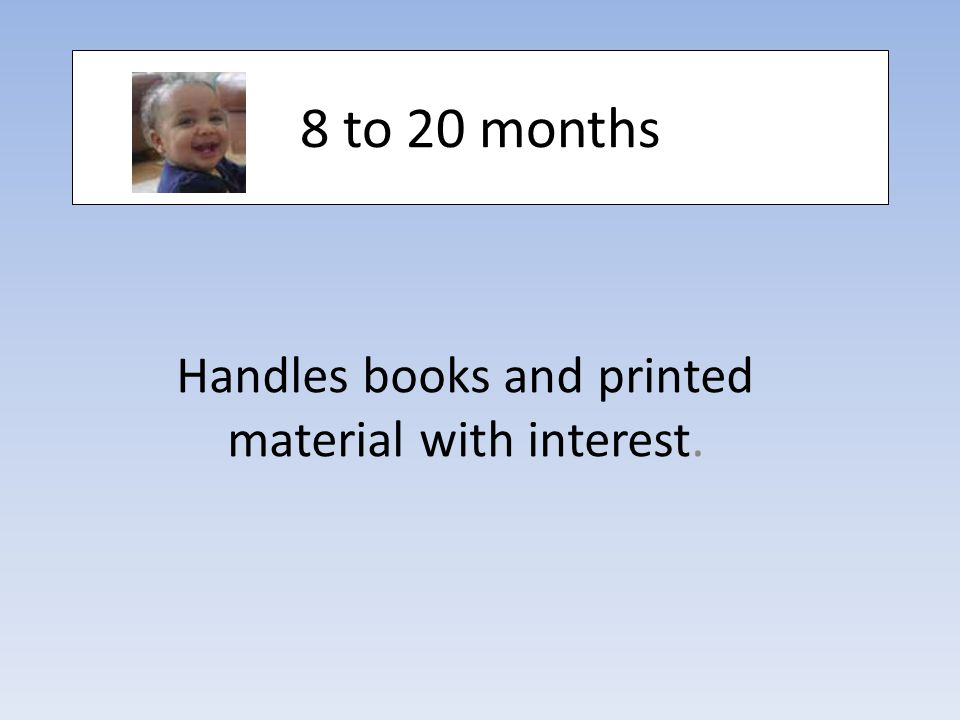 8 to 20 months Handles books and printed material with interest.