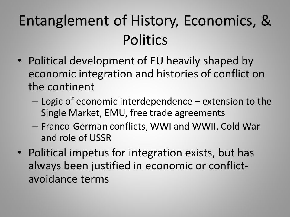 Entanglement of History, Economics, & Politics Political development of EU heavily shaped by economic integration and histories of conflict on the continent – Logic of economic interdependence – extension to the Single Market, EMU, free trade agreements – Franco-German conflicts, WWI and WWII, Cold War and role of USSR Political impetus for integration exists, but has always been justified in economic or conflict- avoidance terms