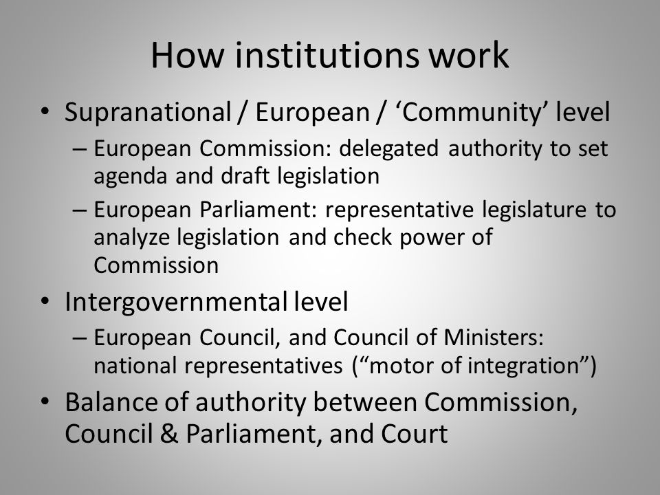 How institutions work Supranational / European / 'Community' level – European Commission: delegated authority to set agenda and draft legislation – European Parliament: representative legislature to analyze legislation and check power of Commission Intergovernmental level – European Council, and Council of Ministers: national representatives ( motor of integration ) Balance of authority between Commission, Council & Parliament, and Court