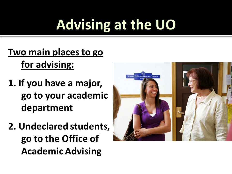 Advising at the UO Two main places to go for advising: 1.