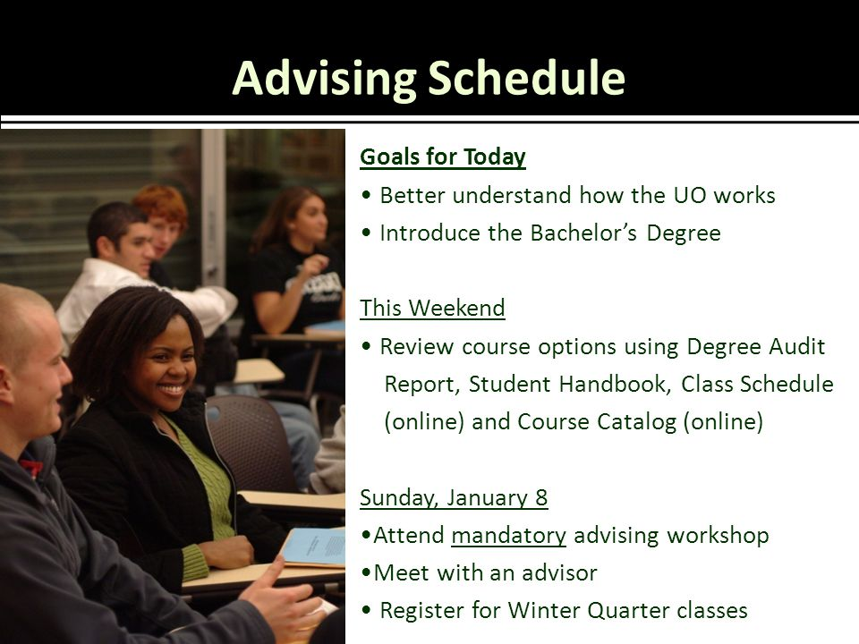 Advising Schedule Goals for Today Better understand how the UO works Introduce the Bachelor's Degree This Weekend Review course options using Degree Audit Report, Student Handbook, Class Schedule (online) and Course Catalog (online) Sunday, January 8 Attend mandatory advising workshop Meet with an advisor Register for Winter Quarter classes