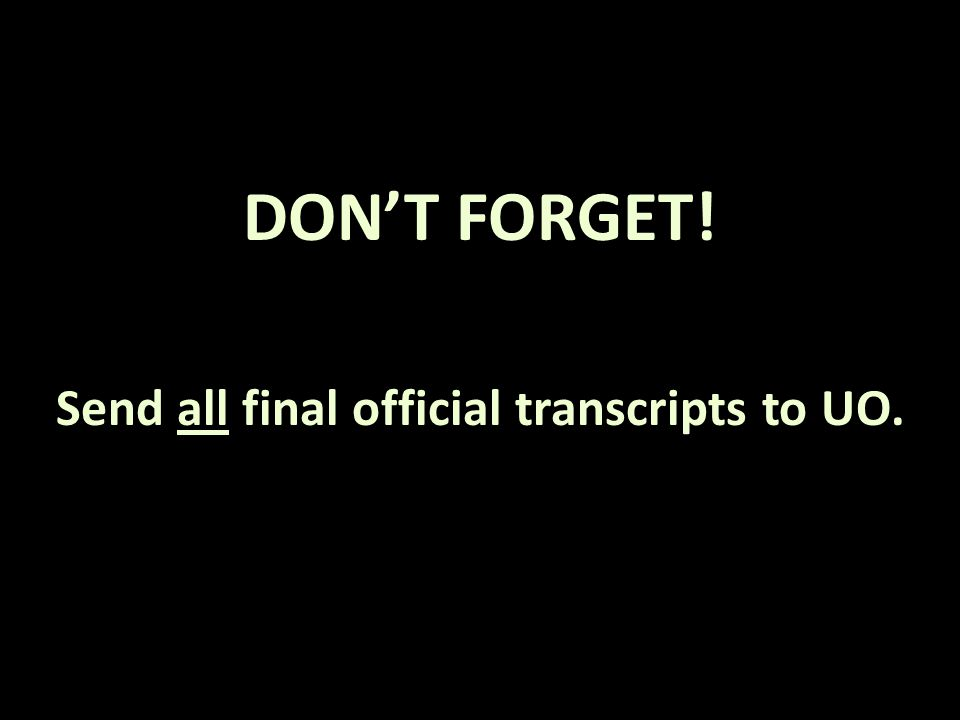 DON'T FORGET! Send all final official transcripts to UO.