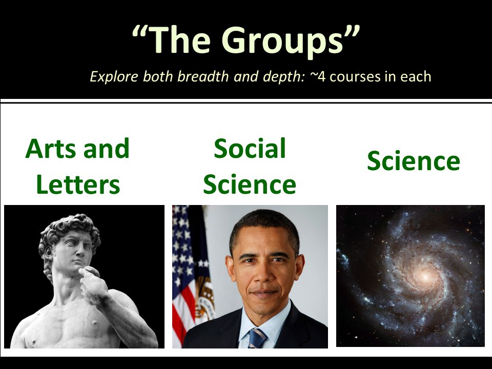 The Groups Arts and Letters Explore both breadth and depth: ~4 courses in each Social Science Science