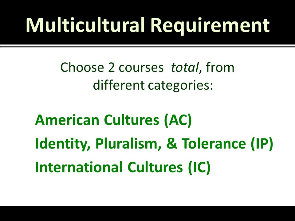 Multicultural Requirement Choose 2 courses total, from different categories: American Cultures (AC) Identity, Pluralism, & Tolerance (IP) International Cultures (IC)