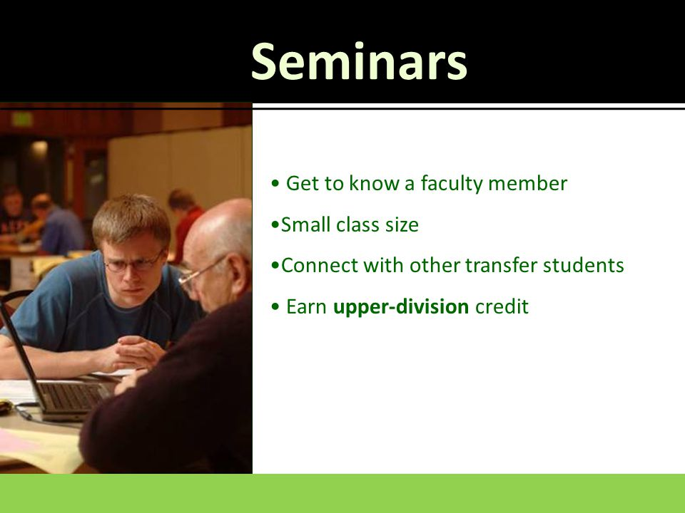Get to know a faculty member Small class size Connect with other transfer students Earn upper-division credit Seminars