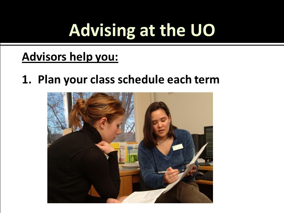 Advising at the UO Advisors help you: 1.Plan your class schedule each term
