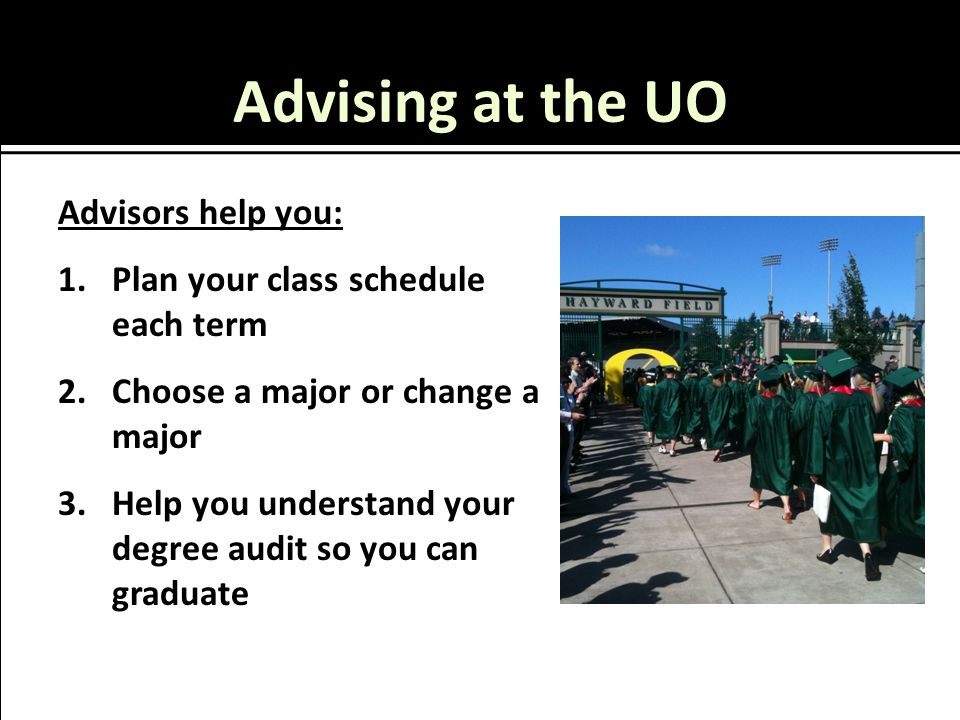 Advising at the UO Advisors help you: 1.Plan your class schedule each term 2.Choose a major or change a major 3.Help you understand your degree audit so you can graduate
