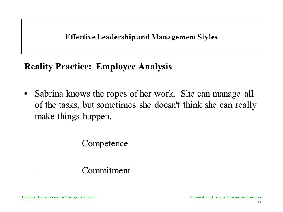 Building Human Resource Management Skills National Food Service Management Institute 11 Effective Leadership and Management Styles Reality Practice: Employee Analysis Sabrina knows the ropes of her work.