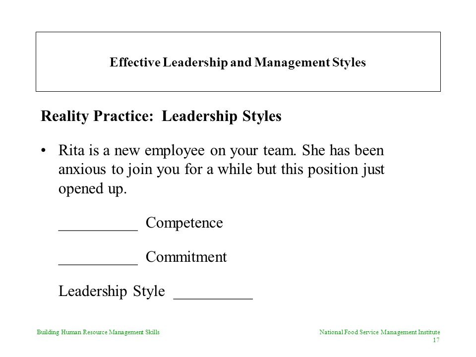 Building Human Resource Management Skills National Food Service Management Institute 17 Effective Leadership and Management Styles Reality Practice: Leadership Styles Rita is a new employee on your team.