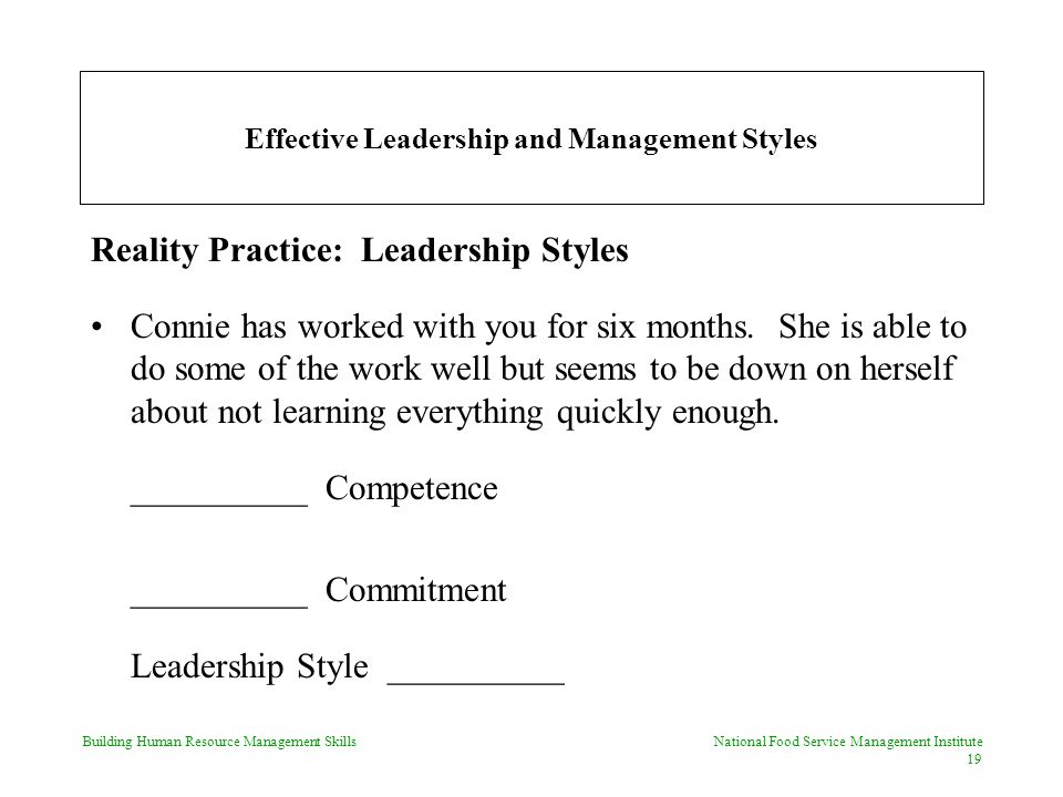 Building Human Resource Management Skills National Food Service Management Institute 19 Effective Leadership and Management Styles Reality Practice: Leadership Styles Connie has worked with you for six months.