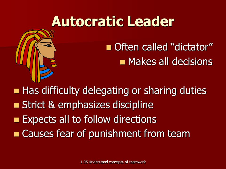 "Autocratic Leader Often called ""dictator"" Often called ""dictator"" Makes all decisions Makes all decisions Has difficulty delegating or sharing duties"
