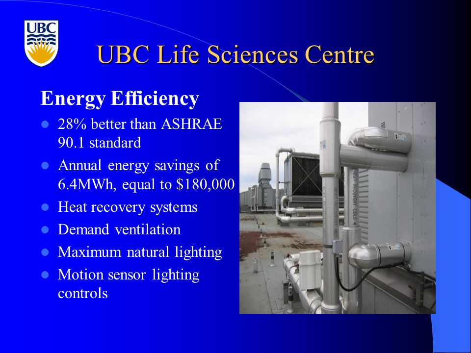 UBC Life Sciences Centre Energy Efficiency 28% better than ASHRAE 90.1 standard Annual energy savings of 6.4MWh, equal to $180,000 Heat recovery systems Demand ventilation Maximum natural lighting Motion sensor lighting controls
