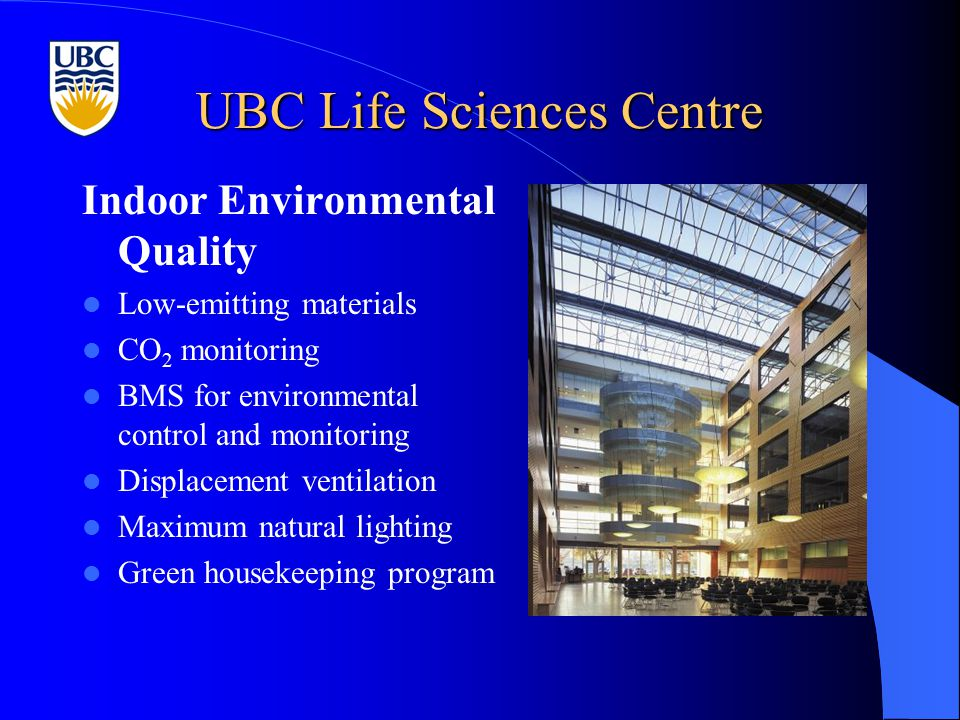 UBC Life Sciences Centre Indoor Environmental Quality Low-emitting materials CO 2 monitoring BMS for environmental control and monitoring Displacement ventilation Maximum natural lighting Green housekeeping program
