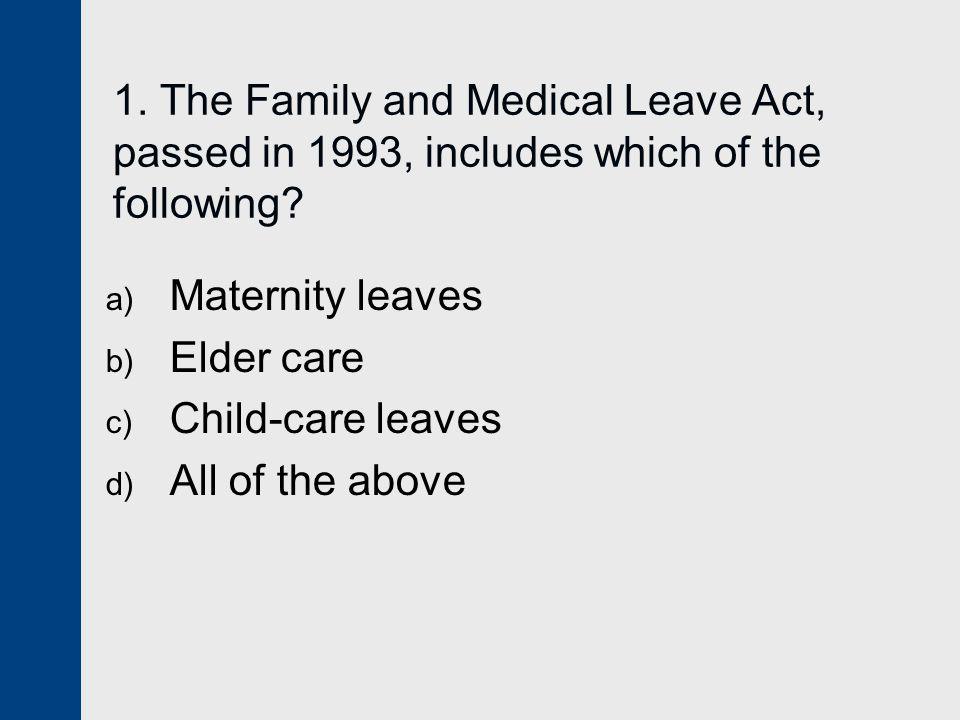 1. The Family and Medical Leave Act, passed in 1993, includes which of the following.
