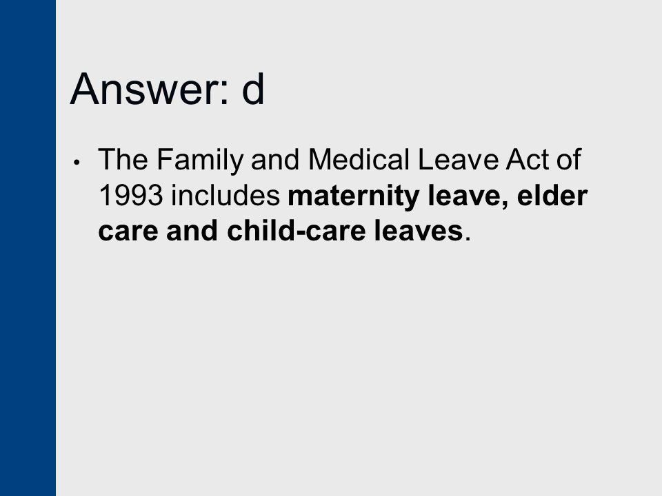 Answer: d The Family and Medical Leave Act of 1993 includes maternity leave, elder care and child-care leaves.