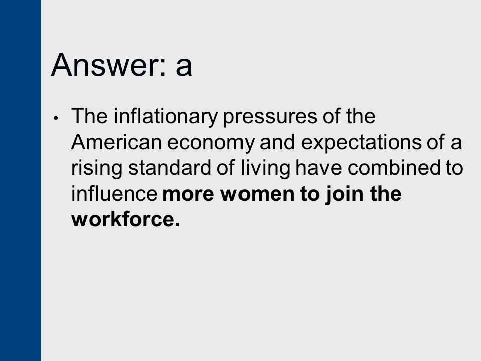 Answer: a The inflationary pressures of the American economy and expectations of a rising standard of living have combined to influence more women to join the workforce.