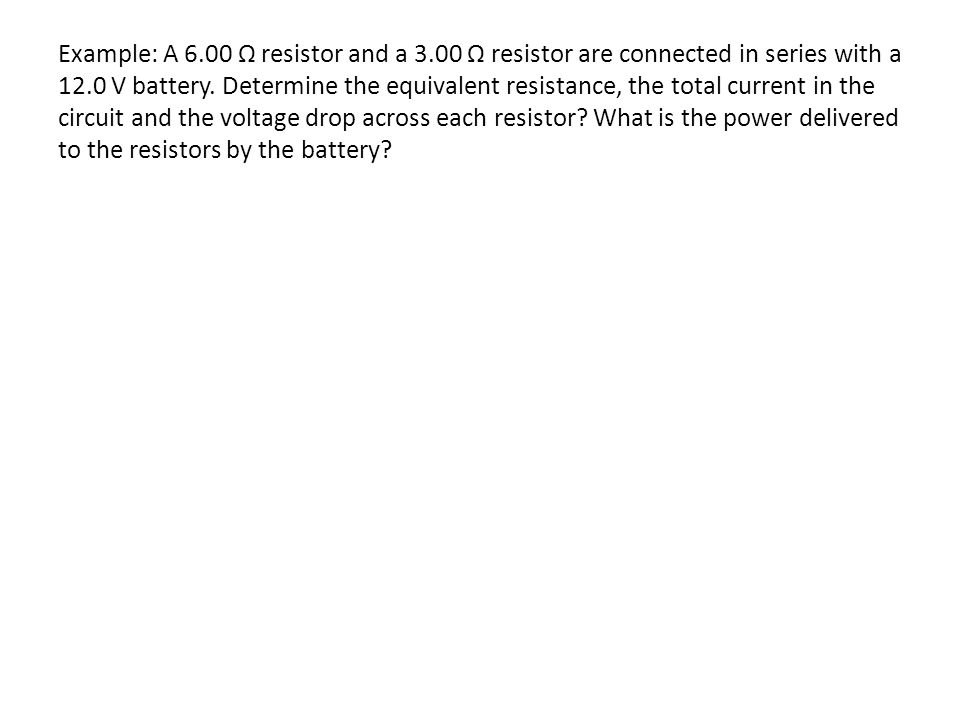 Example: A 6.00 Ω resistor and a 3.00 Ω resistor are connected in series with a 12.0 V battery.