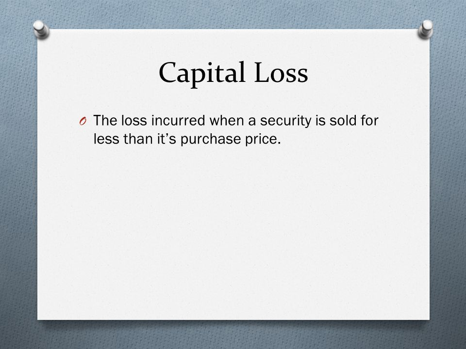 Capital Loss O The loss incurred when a security is sold for less than it's purchase price.