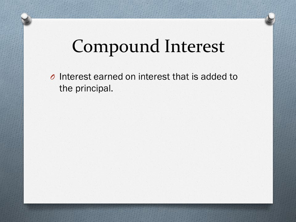 Compound Interest O Interest earned on interest that is added to the principal.