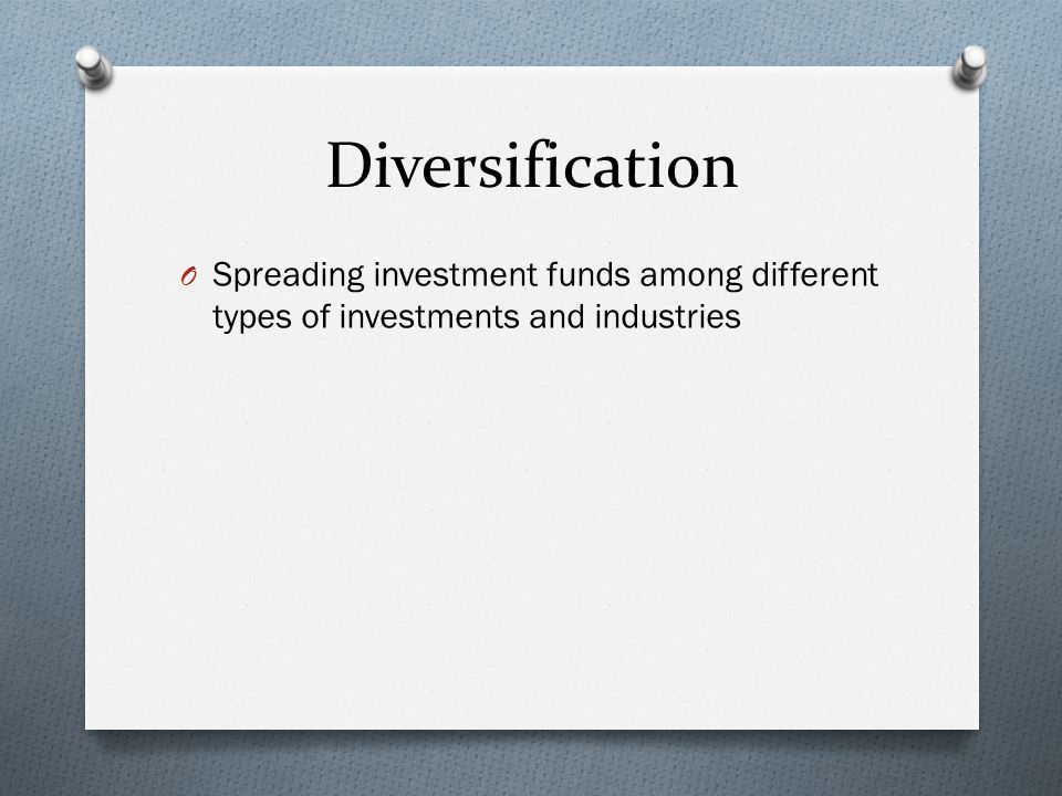 Diversification O Spreading investment funds among different types of investments and industries