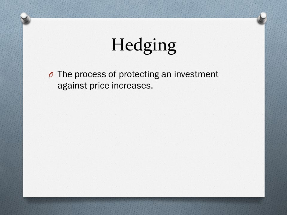 Hedging O The process of protecting an investment against price increases.